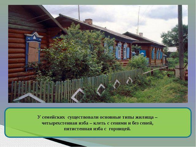 У семейских существовали основные типы жилища – четырехстенная изба – клеть...