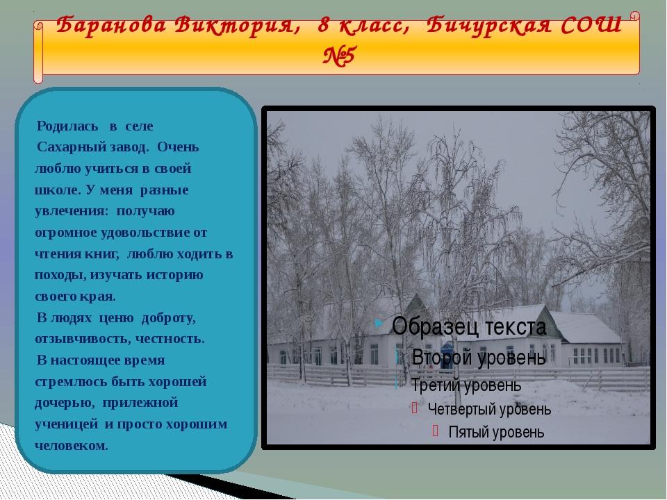 Баранова Виктория, 8 класс, Бичурская СОШ №5 Родилась в селе Сахарный завод....