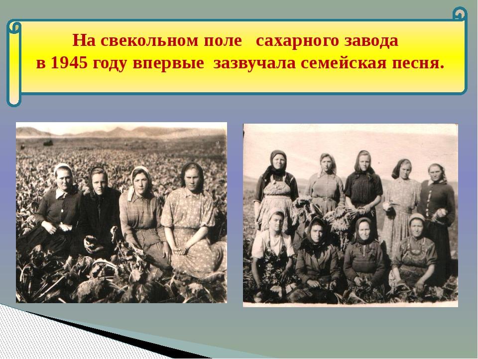 На свекольном поле сахарного завода в 1945 году впервые зазвучала семейская...