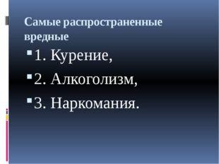 Самые распространенные вредные 1. Курение, 2. Алкоголизм, 3. Наркомания.