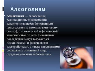 Алкоголизм Алкоголизм— заболевание, разновидностьтоксикомании, характеризу