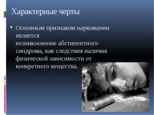 Характерные черты Основным признаком наркомании является возникновениеабстин