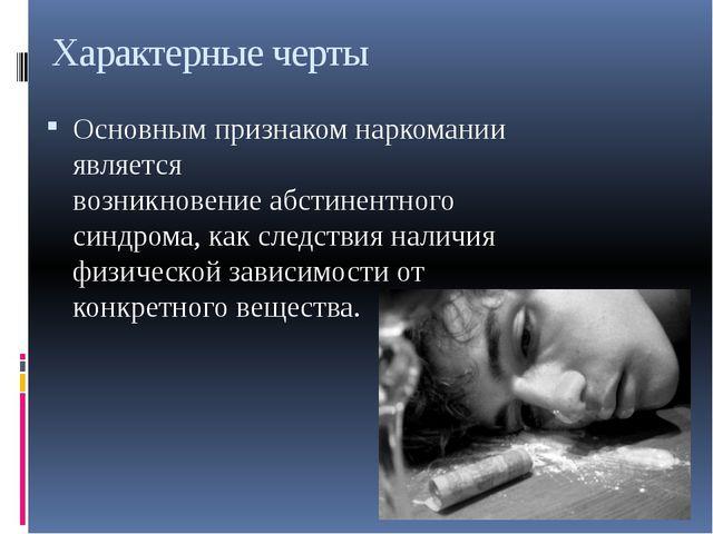 Характерные черты Основным признаком наркомании является возникновениеабстин...