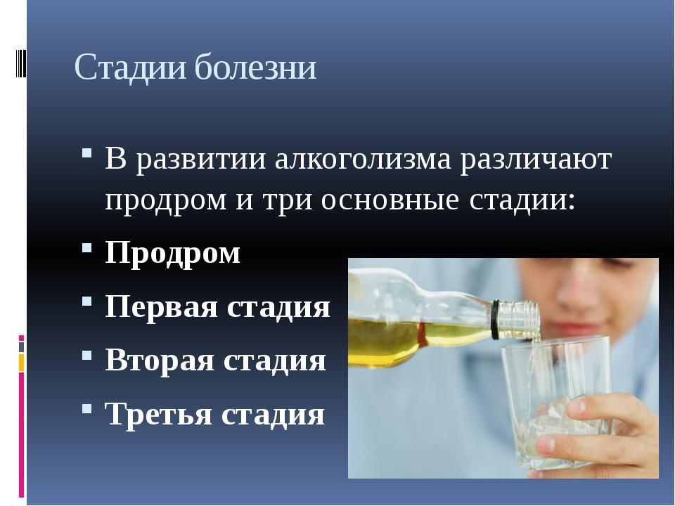 Стадии болезни В развитии алкоголизма различают продром и три основные стадии...