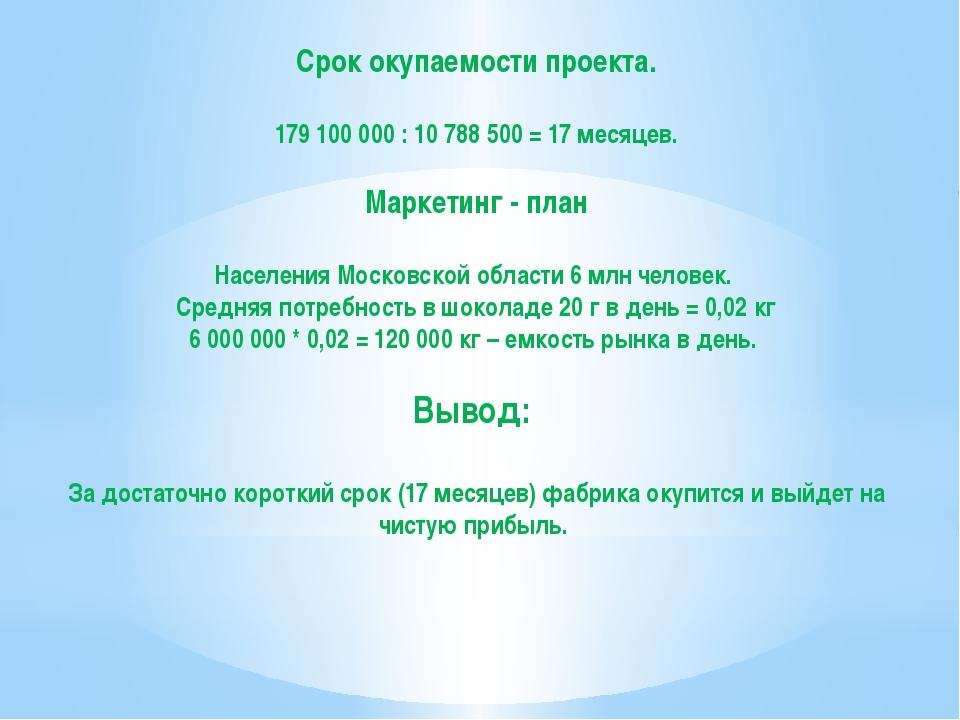 Срок окупаемости проекта. 179 100 000 : 10 788 500 = 17 месяцев. Маркетинг -...