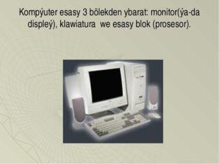 Kompýuter esasy 3 bölekden ybarat: monitor(ýa-da displeý), klawiatura we esas