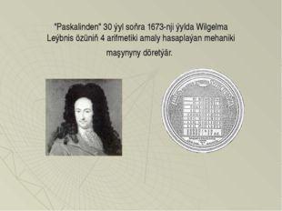 """Paskalinden"" 30 ýyl soňra 1673-nji ýylda Wilgelma Leýbnis özüniň 4 arifmetik"