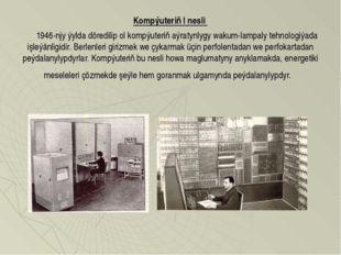 Kompýuteriň I nesli  1946-njy ýylda döredilip ol kompýuteriň aýratynlygy