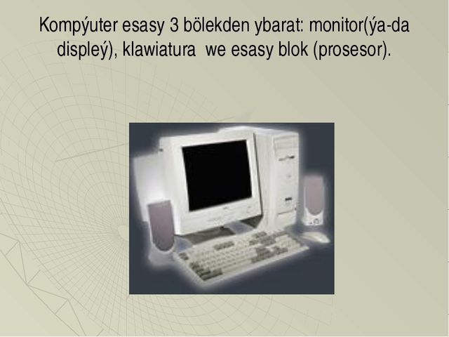 Kompýuter esasy 3 bölekden ybarat: monitor(ýa-da displeý), klawiatura we esas...