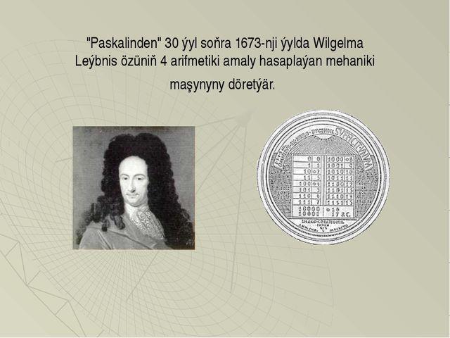 """Paskalinden"" 30 ýyl soňra 1673-nji ýylda Wilgelma Leýbnis özüniň 4 arifmetik..."