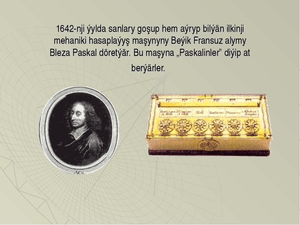 1642-nji ýylda sanlary goşup hem aýryp bilýän ilkinji mehaniki hasaplaýyş maş...