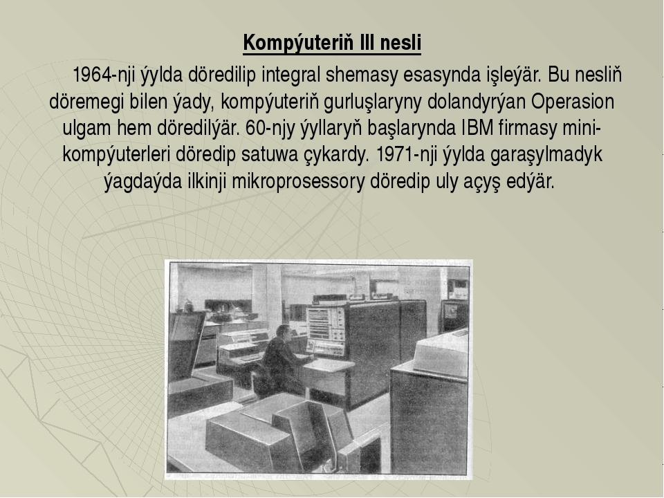 Kompýuteriň III nesli  1964-nji ýylda döredilip integral shemasy esasynd...