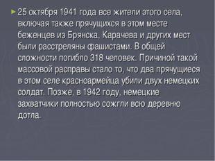 25 октября 1941 года все жители этого села, включая также прячущихся в этом м