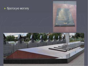 братскую могилу