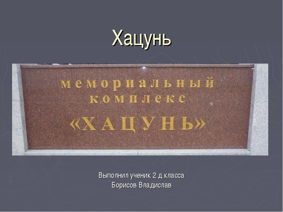 Хацунь Выполнил ученик 2 д класса Борисов Владислав
