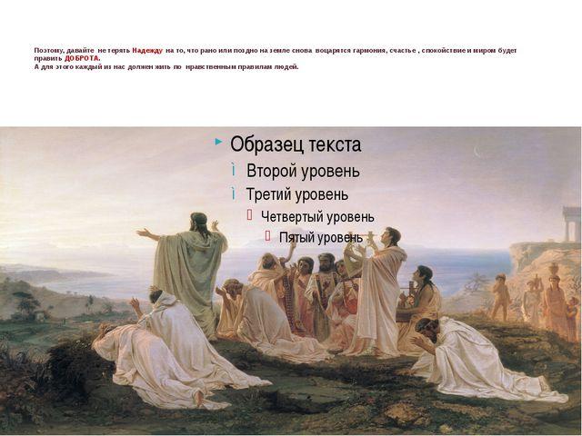 Поэтому, давайте не терять Надежду на то, что рано или поздно на земле снова...