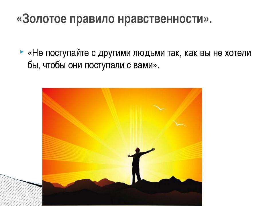 «Не поступайте с другими людьми так, как вы не хотели бы, чтобы они поступали...