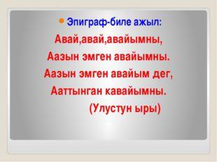 Эпиграф-биле ажыл: Авай,авай,авайымны, Аазын эмген авайымны. Аазын эмген ава