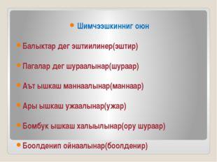 Шимчээшкинниг оюн Балыктар дег эштиилинер(эштир) Пагалар дег шураалынар(шура