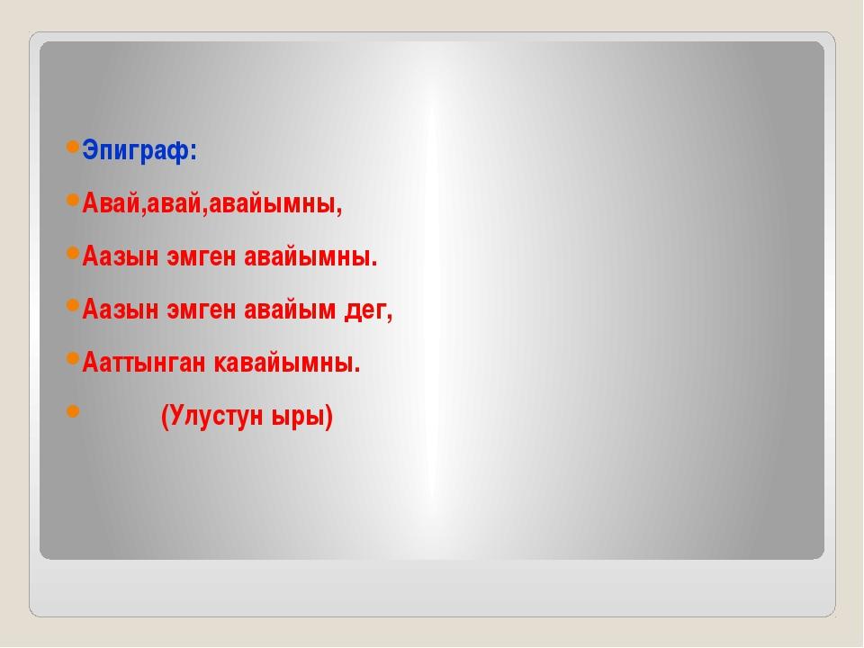 Эпиграф: Авай,авай,авайымны, Аазын эмген авайымны. Аазын эмген авайым дег, А...