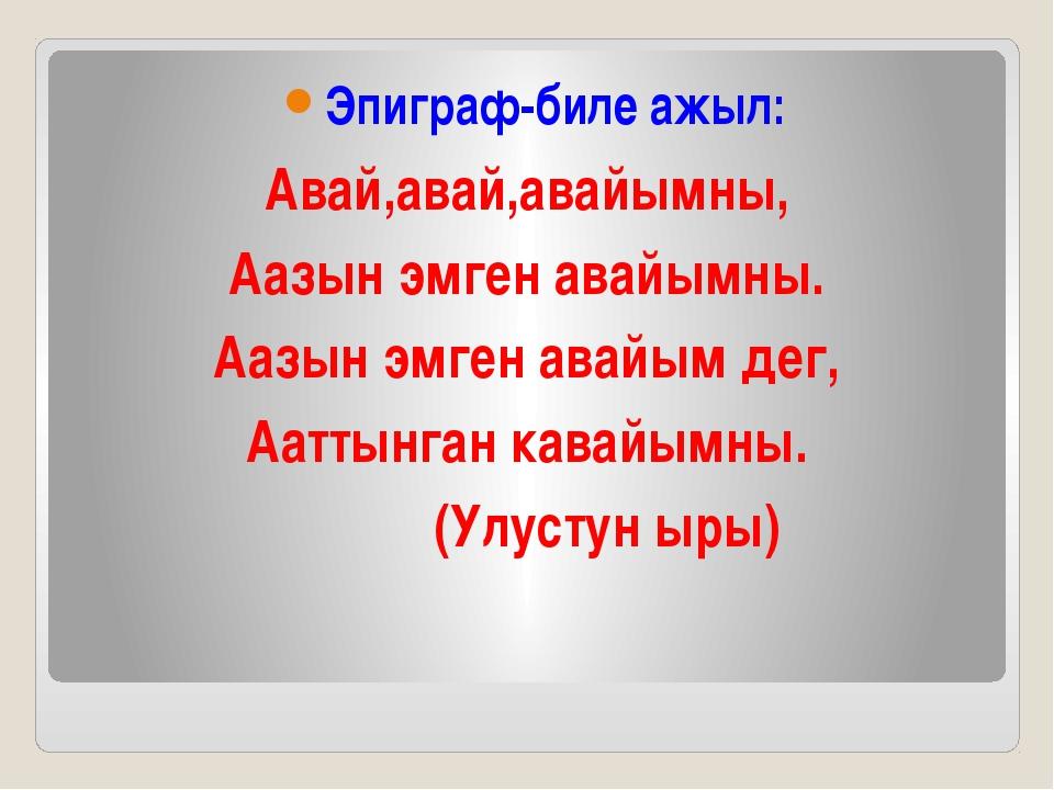 Эпиграф-биле ажыл: Авай,авай,авайымны, Аазын эмген авайымны. Аазын эмген ава...
