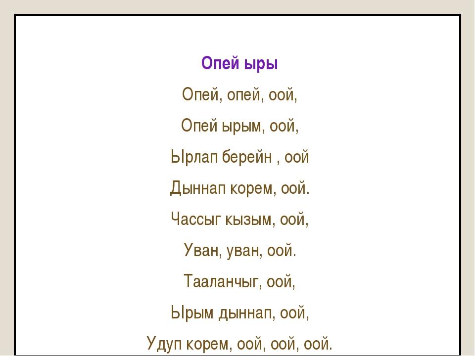 Опей ыры Опей, опей, оой, Опей ырым, оой, Ырлап берейн , оой Дыннап корем, о...