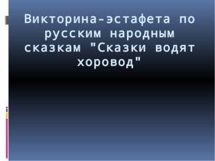 """Викторина-эстафета по русским народным сказкам """"Сказки водят хоровод"""""""