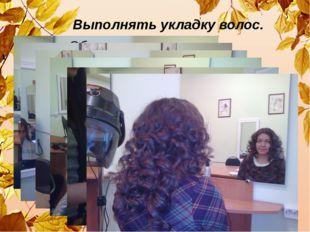 Выполнять укладку волос.