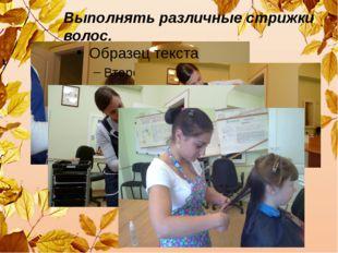 Выполнять различные стрижки волос.