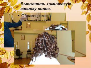 Выполнять химическую завивку волос.