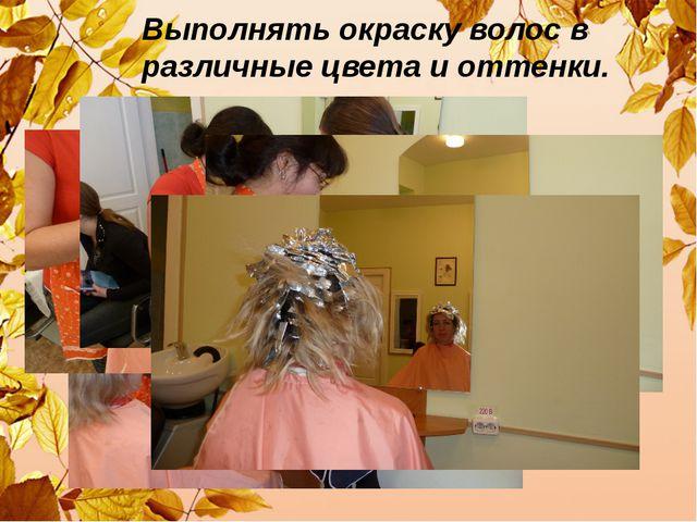 Выполнять окраску волос в различные цвета и оттенки.