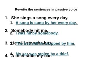 Rewrite the sentences in passive voice She sings a song every day. Somebody h