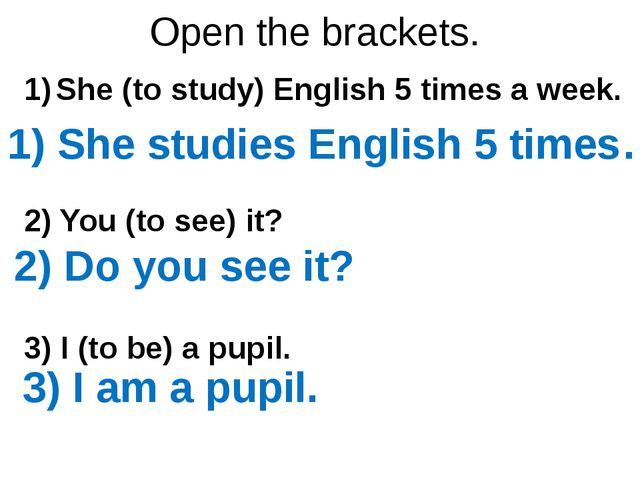 Open the brackets. She (to study) English 5 times a week. 2) You (to see) it?...