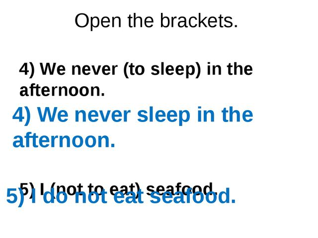 Open the brackets. 4) We never (to sleep) in the afternoon. 5) I (not to eat)...