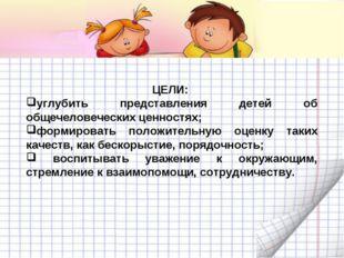 ЦЕЛИ: углубить представления детей об общечеловеческих ценностях; формировать