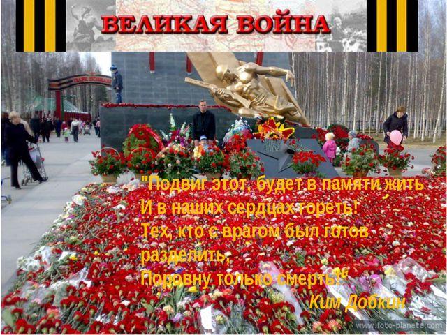 """""""Подвиг этот, будет в памяти жить И в наших сердцах гореть! Тех, кто с врагом..."""