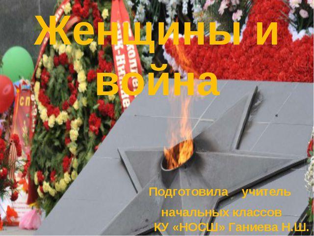 Женщины и война Подготовила учитель начальных классов КУ «НОСШ» Ганиева Н.Ш.