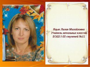 Яцык Лилия Михайловна Учитель начальных классов ЕОШ I-III ступеней №15