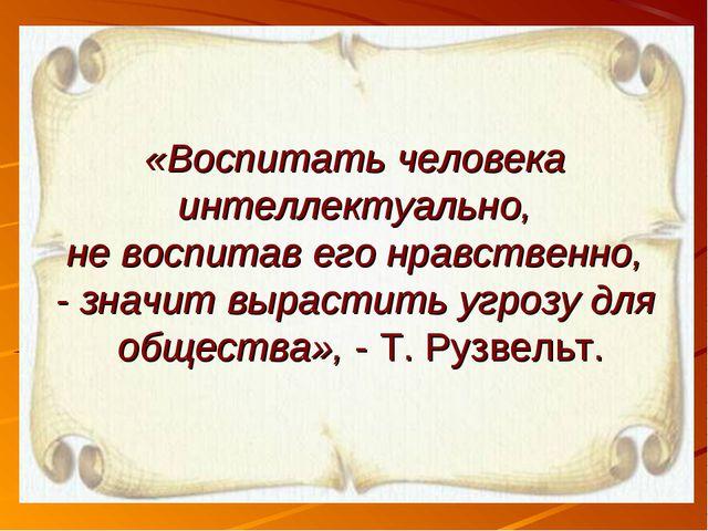 «Воспитать человека интеллектуально, не воспитав его нравственно, - значит вы...
