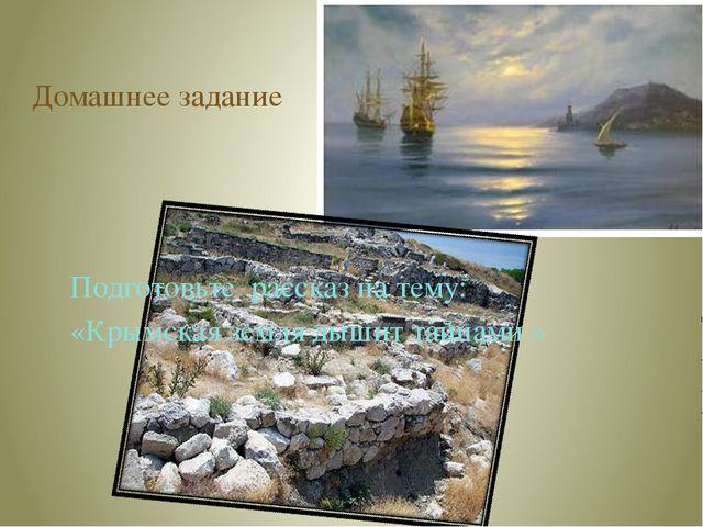 Домашнее задание Подготовьте рассказ на тему: «Крымская земля дышит тайнами »
