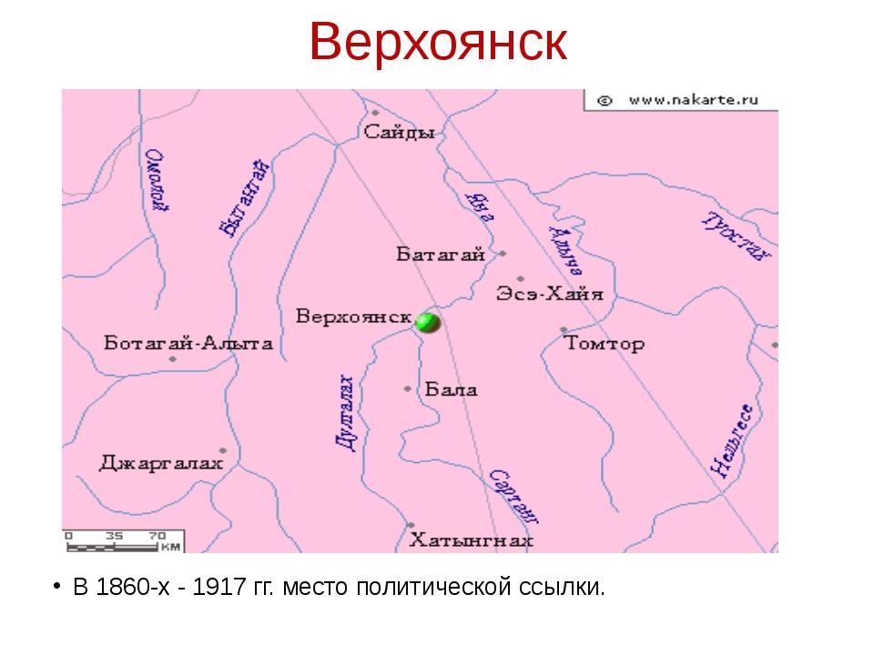 Верхоянск В 1860-х - 1917 гг. место политической ссылки.