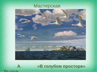А. Рылов «В голубом просторе» Мастерская художника