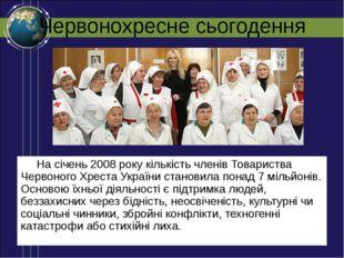 Червонохресне сьогодення На січень 2008 року кількість членів Товариства Черв