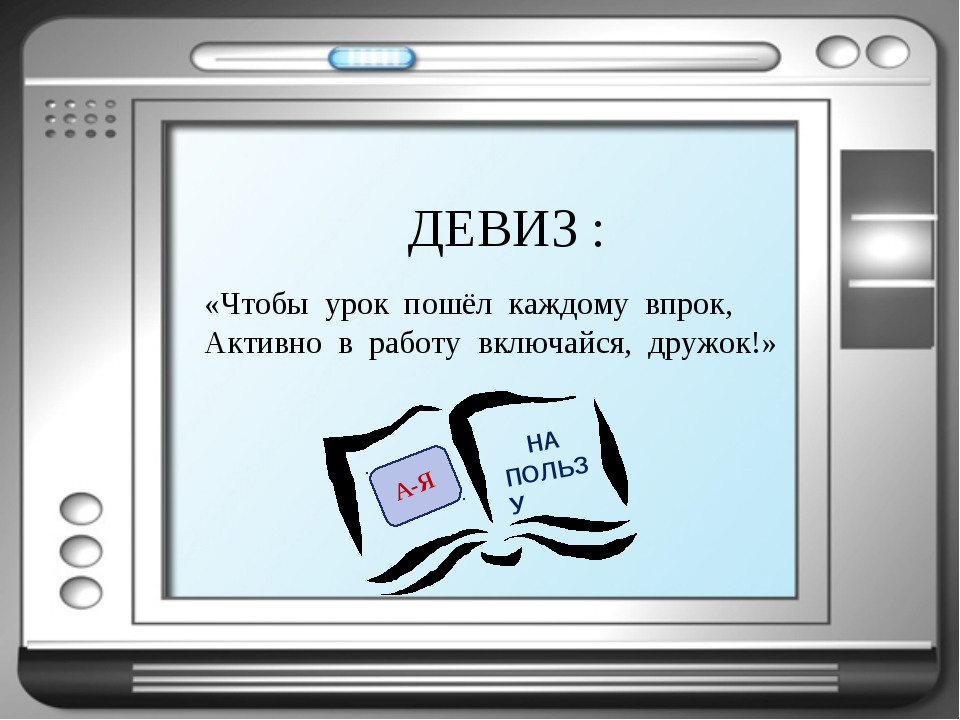 «Чтобы урок пошёл каждому впрок, Активно в работу включайся, дружок!» ДЕВИЗ :...