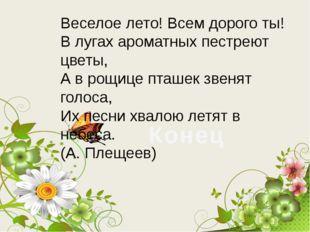 Веселое лето! Всем дорого ты! В лугах ароматных пестреют цветы, А в рощице пт