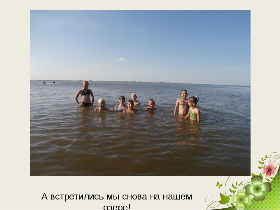 А встретились мы снова на нашем озере!