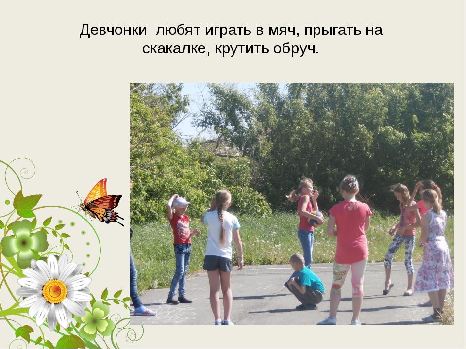 Девчонки любят играть в мяч, прыгать на скакалке, крутить обруч.