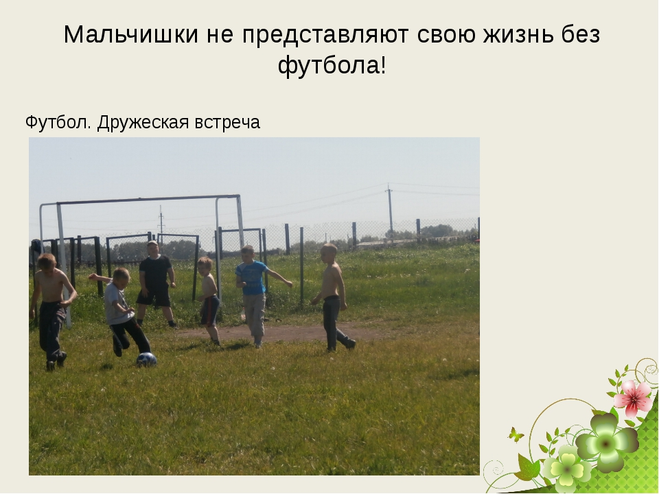 Футбол. Дружеская встреча Мальчишки не представляют свою жизнь без футбола!