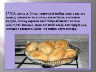 САЙКА, саечка ж. булка, пшеничный хлебец самого крутого замесу; саечное тесто
