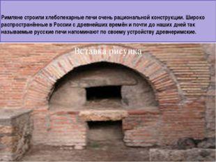Римляне строили хлебопекарные печи очень рациональной конструкции. Широко рас